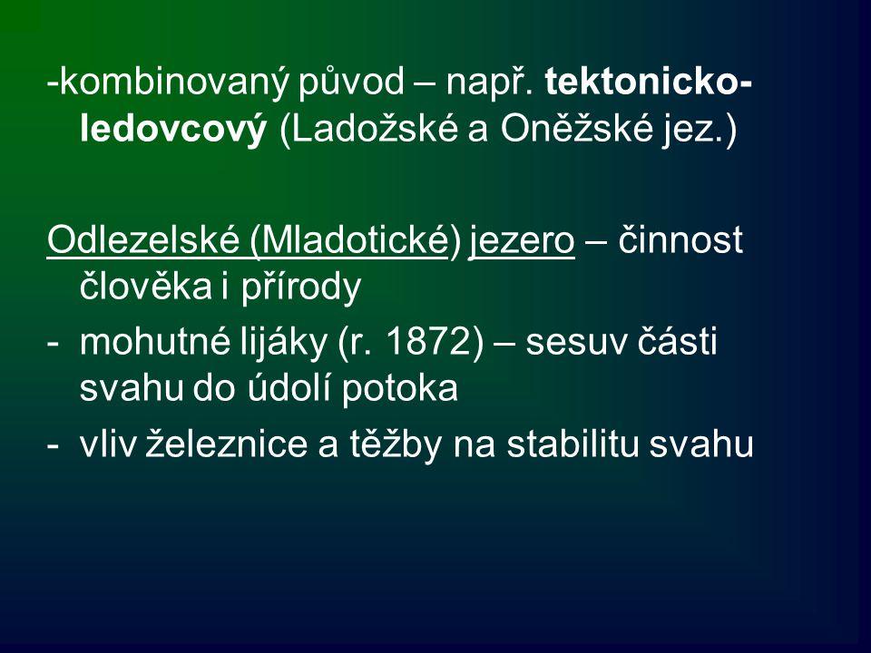 -kombinovaný původ – např. tektonicko- ledovcový (Ladožské a Oněžské jez.) Odlezelské (Mladotické) jezero – činnost člověka i přírody -mohutné lijáky