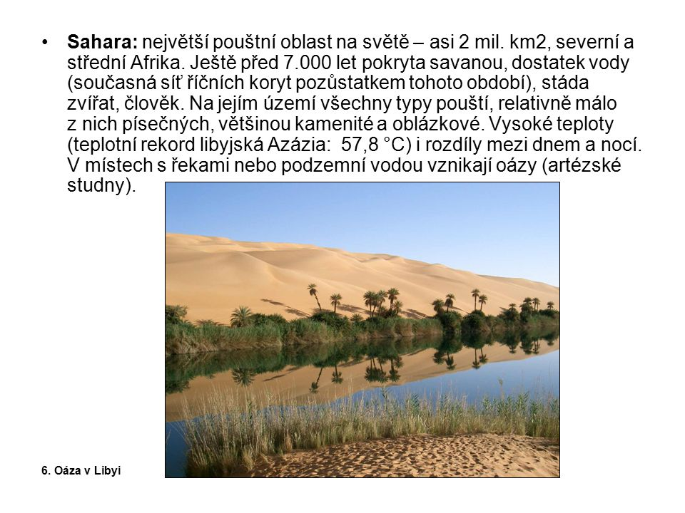 Sahara: největší pouštní oblast na světě – asi 2 mil. km2, severní a střední Afrika. Ještě před 7.000 let pokryta savanou, dostatek vody (současná síť