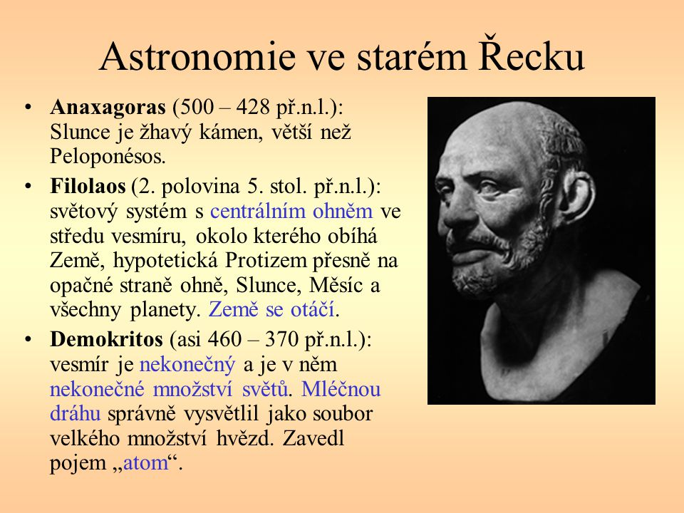 Astronomie ve starém Řecku Anaxagoras (500 – 428 př.n.l.): Slunce je žhavý kámen, větší než Peloponésos. Filolaos (2. polovina 5. stol. př.n.l.): svět