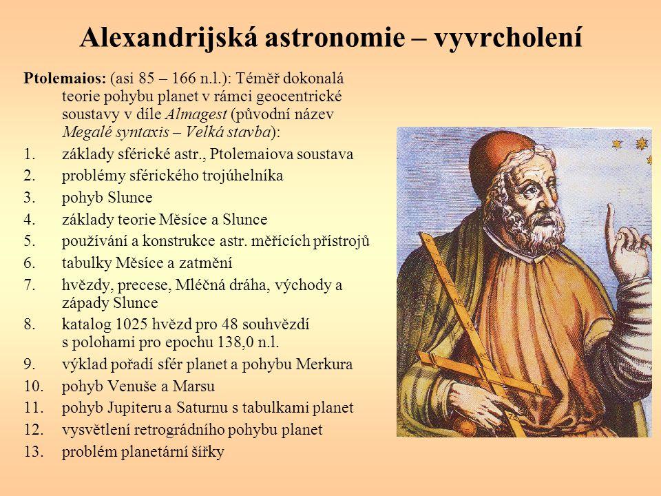 Alexandrijská astronomie – vyvrcholení Ptolemaios: (asi 85 – 166 n.l.): Téměř dokonalá teorie pohybu planet v rámci geocentrické soustavy v díle Almagest (původní název Megalé syntaxis – Velká stavba): 1.základy sférické astr., Ptolemaiova soustava 2.problémy sférického trojúhelníka 3.pohyb Slunce 4.základy teorie Měsíce a Slunce 5.používání a konstrukce astr.