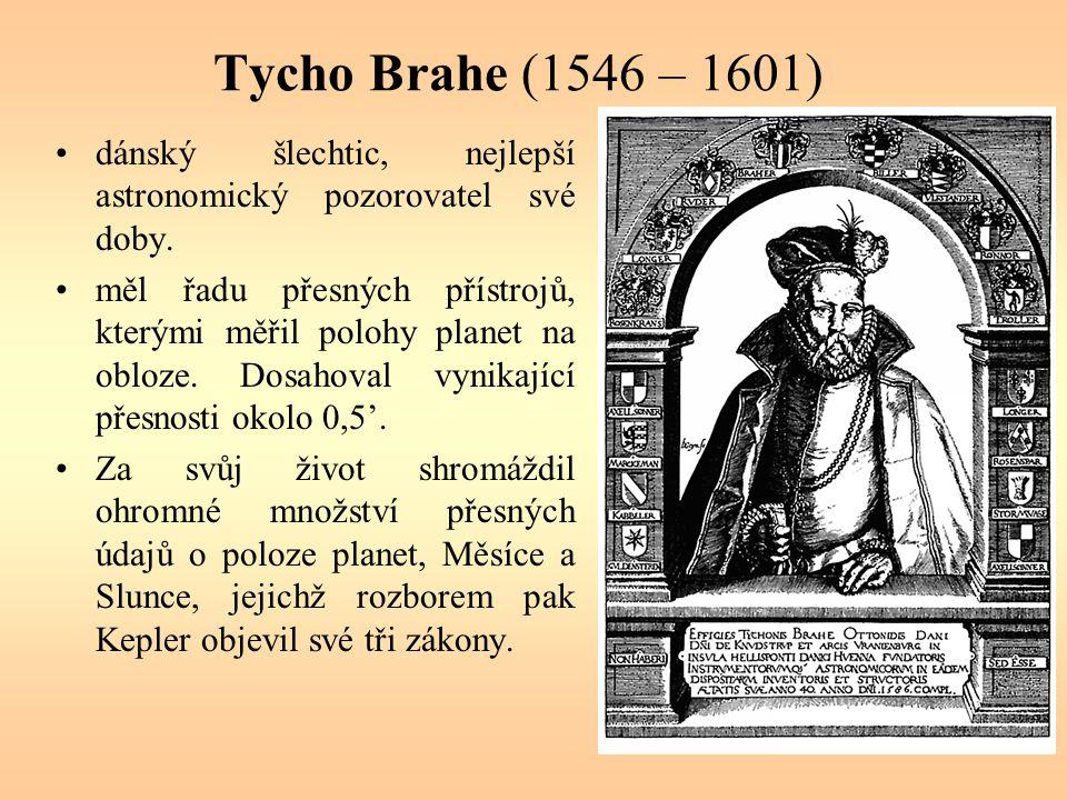Tycho Brahe (1546 – 1601) dánský šlechtic, nejlepší astronomický pozorovatel své doby. měl řadu přesných přístrojů, kterými měřil polohy planet na obl