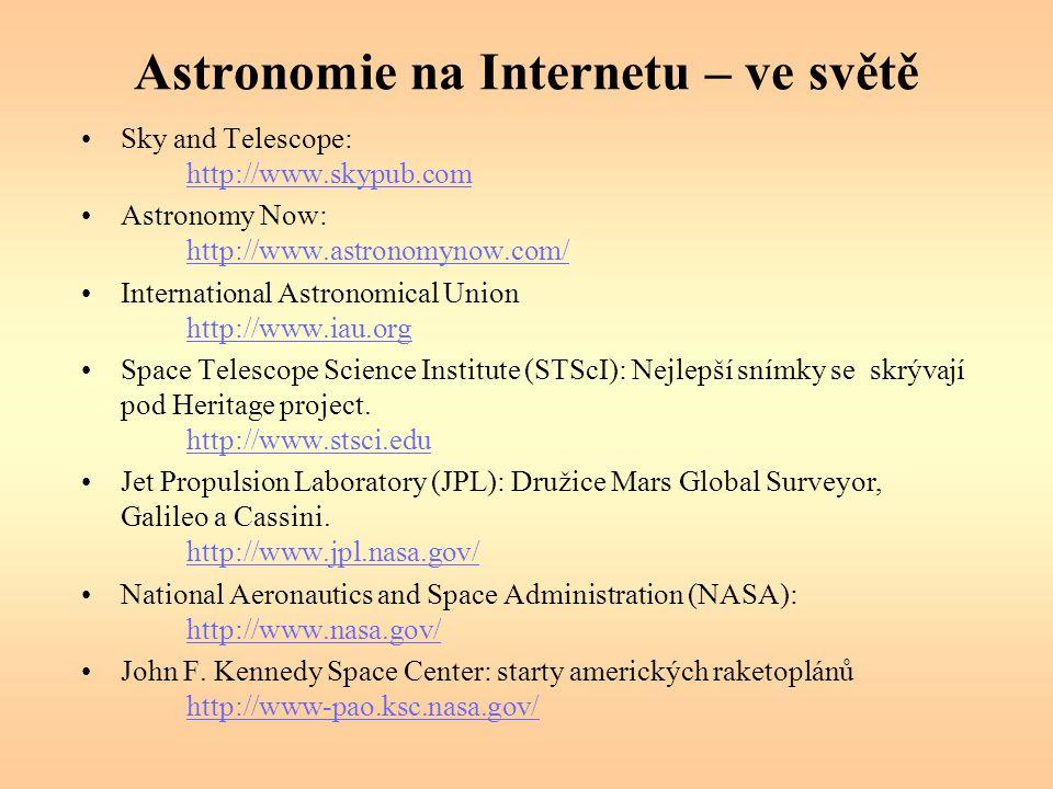 Astronomie na Internetu – ve světě Sky and Telescope: http://www.skypub.com http://www.skypub.com Astronomy Now: http://www.astronomynow.com/ http://www.astronomynow.com/ International Astronomical Union http://www.iau.org http://www.iau.org Space Telescope Science Institute (STScI): Nejlepší snímky se skrývají pod Heritage project.