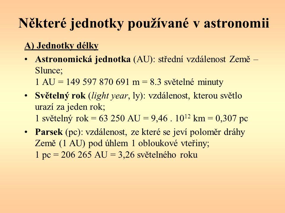 Některé jednotky používané v astronomii A) Jednotky délky Astronomická jednotka (AU): střední vzdálenost Země – Slunce; 1 AU = 149 597 870 691 m = 8.3