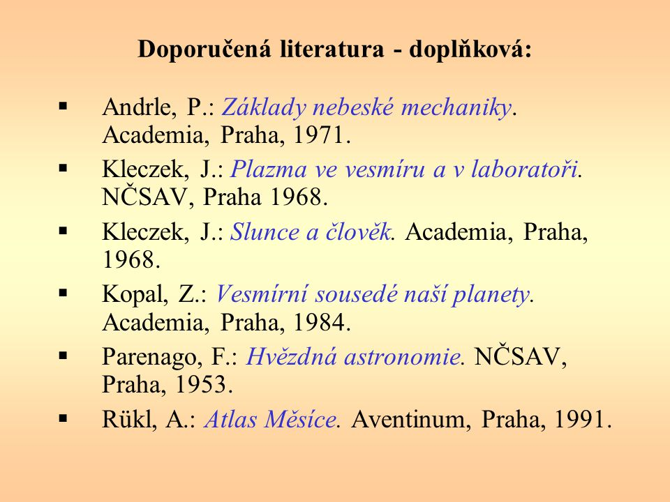 Doporučená literatura - doplňková:  Andrle, P.: Základy nebeské mechaniky. Academia, Praha, 1971.  Kleczek, J.: Plazma ve vesmíru a v laboratoři. NČ