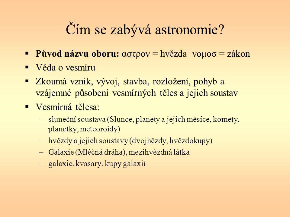 Čím se zabývá astronomie?  Původ názvu oboru: αστρον = hvězda νομοσ = zákon  Věda o vesmíru  Zkoumá vznik, vývoj, stavba, rozložení, pohyb a vzájem