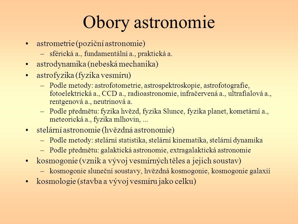 Obory astronomie astrometrie (poziční astronomie) –sférická a., fundamentální a., praktická a. astrodynamika (nebeská mechanika) astrofyzika (fyzika v