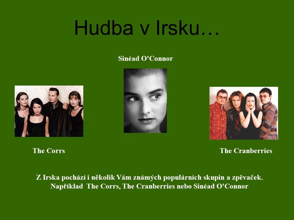 Hudba v Irsku… Z Irska pochází i několik Vám známých populárních skupin a zpěvaček. Například The Corrs, The Cranberries nebo Sinéad O'Connor The Corr
