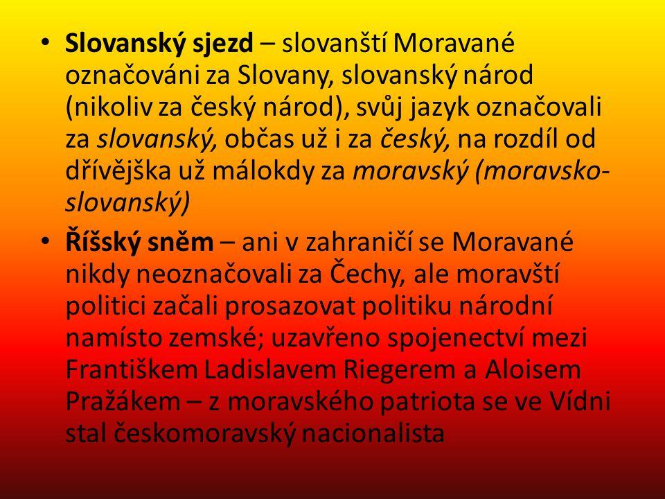 Slovanský sjezd – slovanští Moravané označováni za Slovany, slovanský národ (nikoliv za český národ), svůj jazyk označovali za slovanský, občas už i za český, na rozdíl od dřívějška už málokdy za moravský (moravsko- slovanský) Říšský sněm – ani v zahraničí se Moravané nikdy neoznačovali za Čechy, ale moravští politici začali prosazovat politiku národní namísto zemské; uzavřeno spojenectví mezi Františkem Ladislavem Riegerem a Aloisem Pražákem – z moravského patriota se ve Vídni stal českomoravský nacionalista