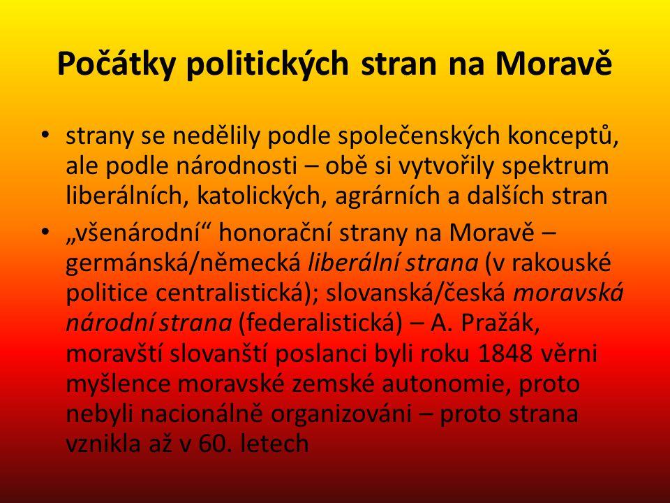 """Počátky politických stran na Moravě strany se nedělily podle společenských konceptů, ale podle národnosti – obě si vytvořily spektrum liberálních, katolických, agrárních a dalších stran """"všenárodní honorační strany na Moravě – germánská/německá liberální strana (v rakouské politice centralistická); slovanská/česká moravská národní strana (federalistická) – A."""