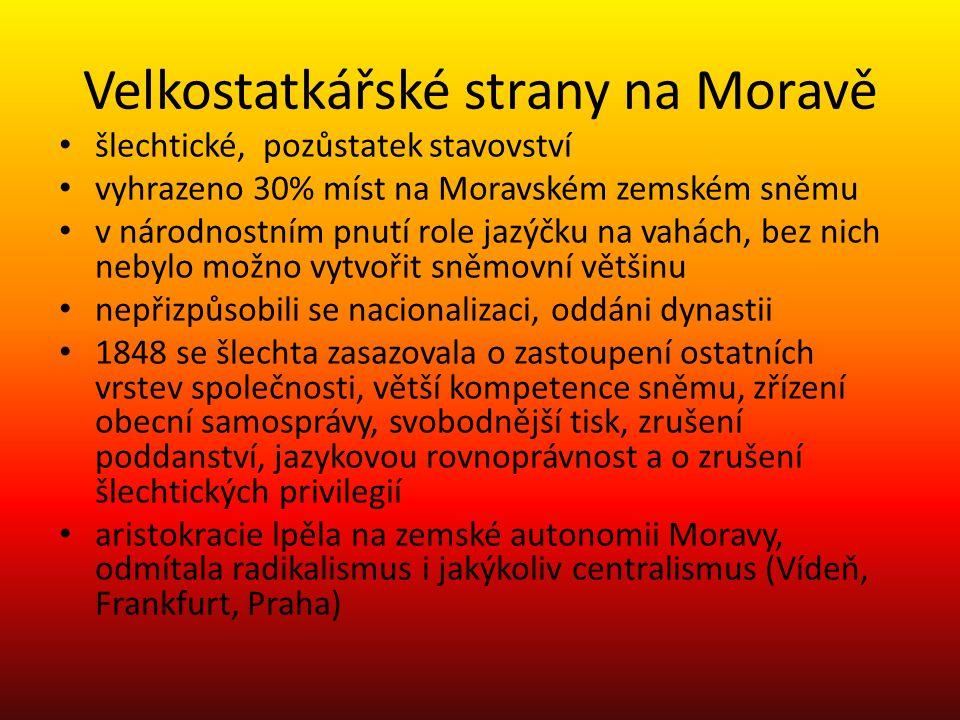 Velkostatkářské strany na Moravě šlechtické, pozůstatek stavovství vyhrazeno 30% míst na Moravském zemském sněmu v národnostním pnutí role jazýčku na vahách, bez nich nebylo možno vytvořit sněmovní většinu nepřizpůsobili se nacionalizaci, oddáni dynastii 1848 se šlechta zasazovala o zastoupení ostatních vrstev společnosti, větší kompetence sněmu, zřízení obecní samosprávy, svobodnější tisk, zrušení poddanství, jazykovou rovnoprávnost a o zrušení šlechtických privilegií aristokracie lpěla na zemské autonomii Moravy, odmítala radikalismus i jakýkoliv centralismus (Vídeň, Frankfurt, Praha)