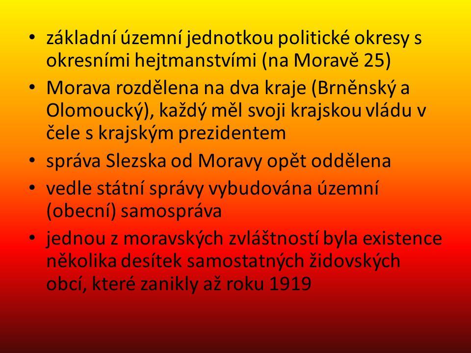 základní územní jednotkou politické okresy s okresními hejtmanstvími (na Moravě 25) Morava rozdělena na dva kraje (Brněnský a Olomoucký), každý měl svoji krajskou vládu v čele s krajským prezidentem správa Slezska od Moravy opět oddělena vedle státní správy vybudována územní (obecní) samospráva jednou z moravských zvláštností byla existence několika desítek samostatných židovských obcí, které zanikly až roku 1919