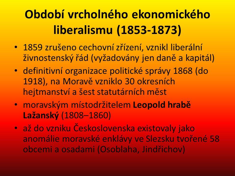 Období vrcholného ekonomického liberalismu (1853-1873) 1859 zrušeno cechovní zřízení, vznikl liberální živnostenský řád (vyžadovány jen daně a kapitál) definitivní organizace politické správy 1868 (do 1918), na Moravě vzniklo 30 okresních hejtmanství a šest statutárních měst moravským místodržitelem Leopold hrabě Lažanský (1808–1860) až do vzniku Československa existovaly jako anomálie moravské enklávy ve Slezsku tvořené 58 obcemi a osadami (Osoblaha, Jindřichov)