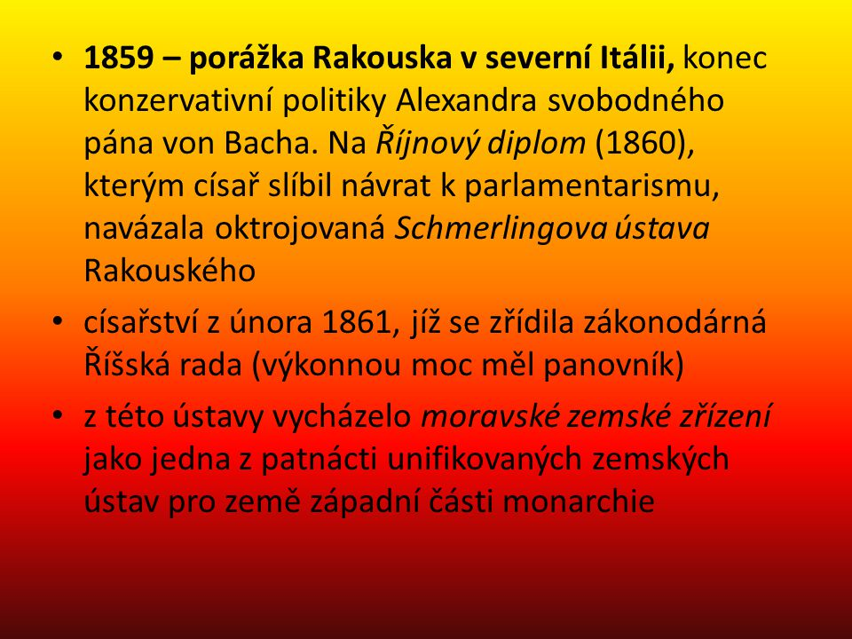 1859 – porážka Rakouska v severní Itálii, konec konzervativní politiky Alexandra svobodného pána von Bacha. Na Říjnový diplom (1860), kterým císař slí