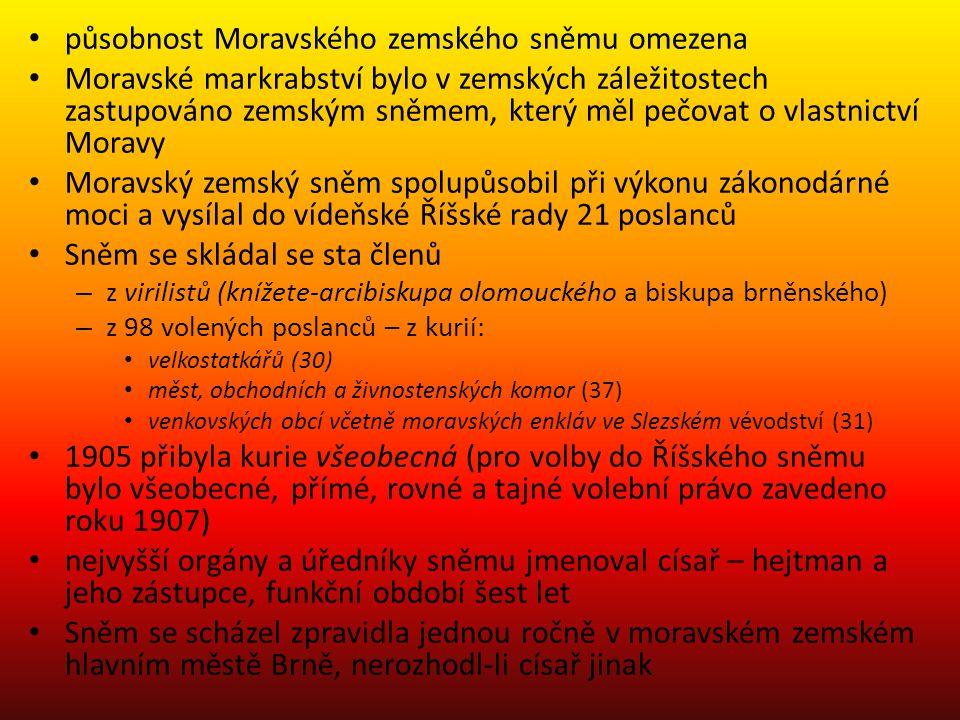 působnost Moravského zemského sněmu omezena Moravské markrabství bylo v zemských záležitostech zastupováno zemským sněmem, který měl pečovat o vlastnictví Moravy Moravský zemský sněm spolupůsobil při výkonu zákonodárné moci a vysílal do vídeňské Říšské rady 21 poslanců Sněm se skládal se sta členů – z virilistů (knížete-arcibiskupa olomouckého a biskupa brněnského) – z 98 volených poslanců – z kurií: velkostatkářů (30) měst, obchodních a živnostenských komor (37) venkovských obcí včetně moravských enkláv ve Slezském vévodství (31) 1905 přibyla kurie všeobecná (pro volby do Říšského sněmu bylo všeobecné, přímé, rovné a tajné volební právo zavedeno roku 1907) nejvyšší orgány a úředníky sněmu jmenoval císař – hejtman a jeho zástupce, funkční období šest let Sněm se scházel zpravidla jednou ročně v moravském zemském hlavním městě Brně, nerozhodl-li císař jinak