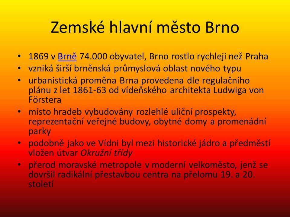 Zemské hlavní město Brno 1869 v Brně 74.000 obyvatel, Brno rostlo rychleji než PrahaBrně vzniká širší brněnská průmyslová oblast nového typu urbanistická proměna Brna provedena dle regulačního plánu z let 1861-63 od vídeňského architekta Ludwiga von Förstera místo hradeb vybudovány rozlehlé uliční prospekty, reprezentační veřejné budovy, obytné domy a promenádní parky podobně jako ve Vídni byl mezi historické jádro a předměstí vložen útvar Okružní třídy přerod moravské metropole v moderní velkoměsto, jenž se dovršil radikální přestavbou centra na přelomu 19.
