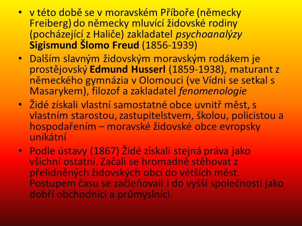 v této době se v moravském Příboře (německy Freiberg) do německy mluvící židovské rodiny (pocházející z Haliče) zakladatel psychoanalýzy Sigismund Šlomo Freud (1856-1939) Dalším slavným židovským moravským rodákem je prostějovský Edmund Husserl (1859-1938), maturant z německého gymnázia v Olomouci (ve Vídni se setkal s Masarykem), filozof a zakladatel fenomenologie Židé získali vlastní samostatné obce uvnitř měst, s vlastním starostou, zastupitelstvem, školou, policistou a hospodařením – moravské židovské obce evropsky unikátní Podle ústavy (1867) Židé získali stejná práva jako všichni ostatní.