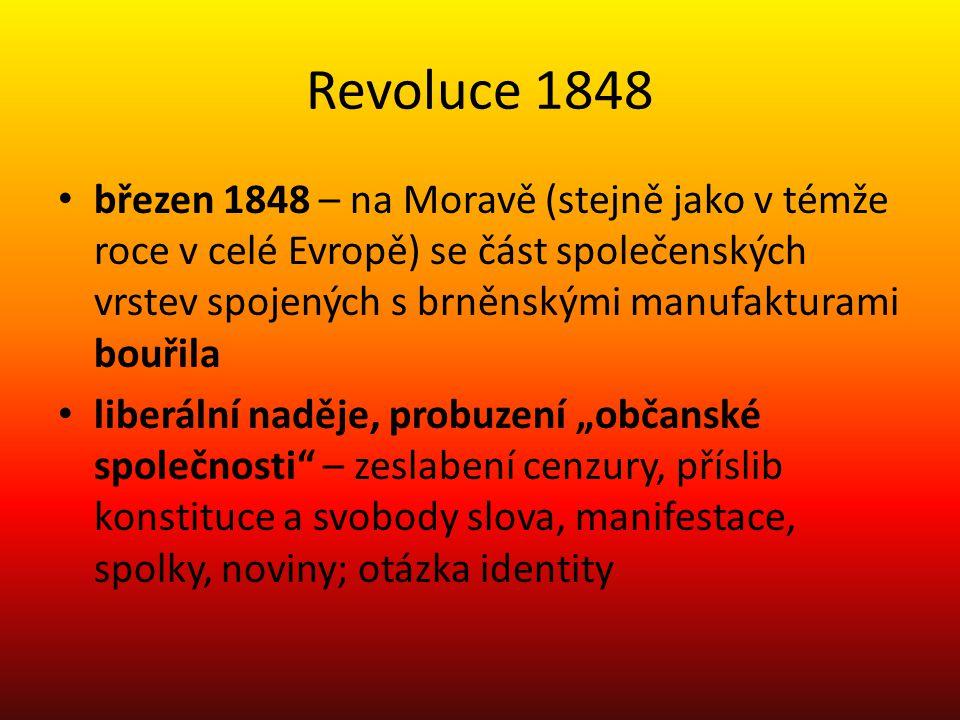 """Revoluce 1848 březen 1848 – na Moravě (stejně jako v témže roce v celé Evropě) se část společenských vrstev spojených s brněnskými manufakturami bouřila liberální naděje, probuzení """"občanské společnosti – zeslabení cenzury, příslib konstituce a svobody slova, manifestace, spolky, noviny; otázka identity"""