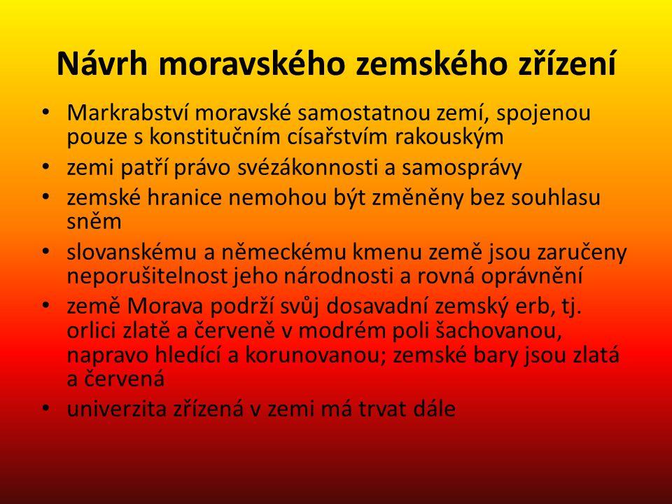 Návrh moravského zemského zřízení Markrabství moravské samostatnou zemí, spojenou pouze s konstitučním císařstvím rakouským zemi patří právo svézákonnosti a samosprávy zemské hranice nemohou být změněny bez souhlasu sněm slovanskému a německému kmenu země jsou zaručeny neporušitelnost jeho národnosti a rovná oprávnění země Morava podrží svůj dosavadní zemský erb, tj.