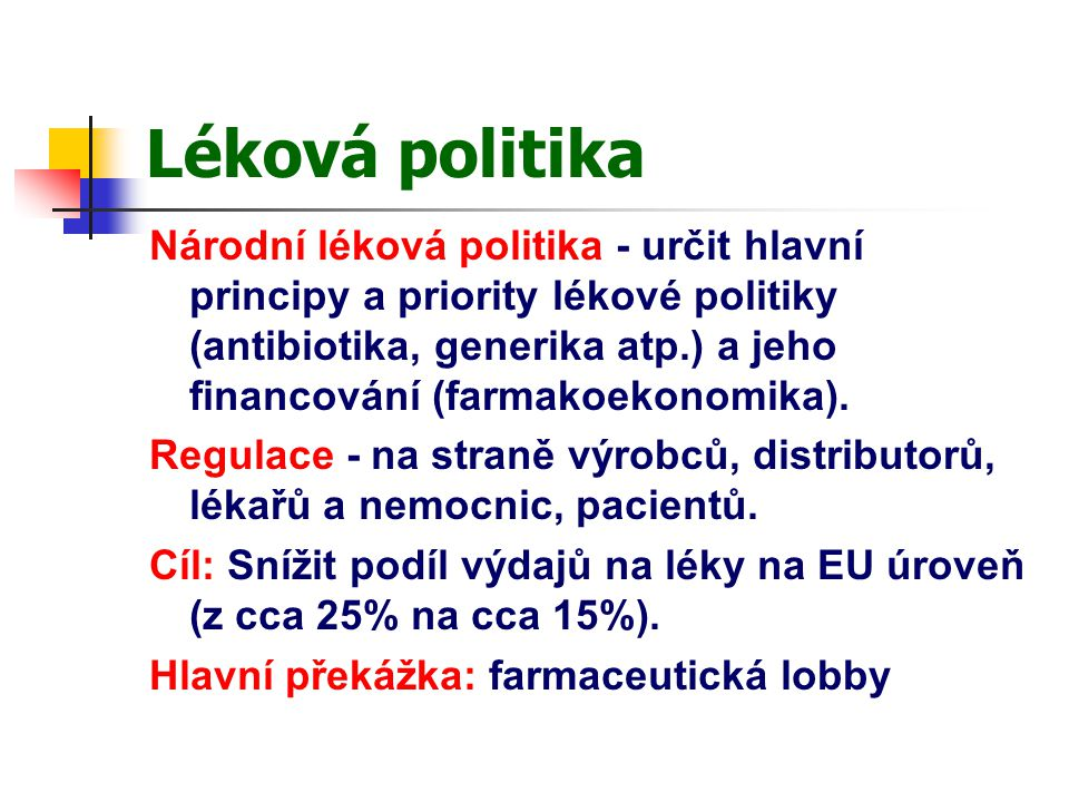 Léková politika Národní léková politika - určit hlavní principy a priority lékové politiky (antibiotika, generika atp.) a jeho financování (farmakoekonomika).