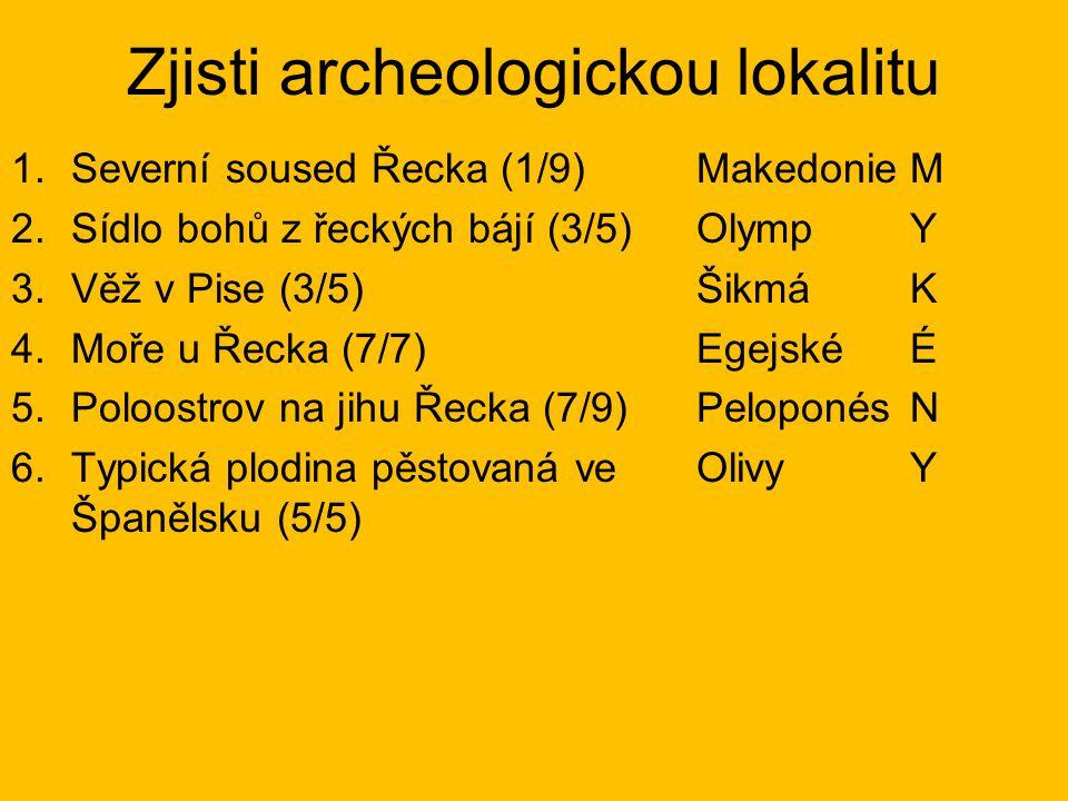 Zjisti archeologickou lokalitu 1.Severní soused Řecka (1/9) 2.Sídlo bohů z řeckých bájí (3/5) 3.Věž v Pise (3/5) 4.Moře u Řecka (7/7) 5.Poloostrov na