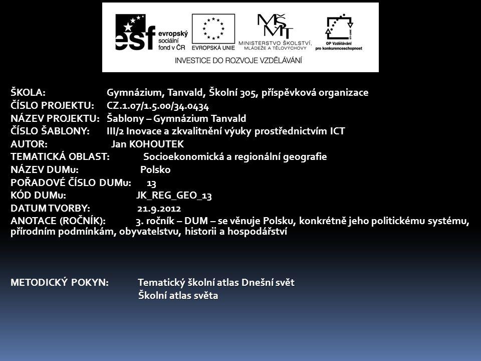 ŠKOLA:Gymnázium, Tanvald, Školní 305, příspěvková organizace ČÍSLO PROJEKTU:CZ.1.07/1.5.00/34.0434 NÁZEV PROJEKTU:Šablony – Gymnázium Tanvald ČÍSLO ŠABLONY:III/2 Inovace a zkvalitnění výuky prostřednictvím ICT AUTOR: Jan KOHOUTEK TEMATICKÁ OBLAST: Socioekonomická a regionální geografie NÁZEV DUMu: Polsko POŘADOVÉ ČÍSLO DUMu: 13 KÓD DUMu: JK_REG_GEO_13 DATUM TVORBY: 21.9.2012 ANOTACE (ROČNÍK): 3.