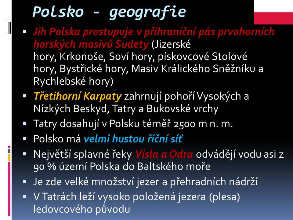 Polsko - geografie  Jih Polska prostupuje v příhraniční pás prvohorních horských masivů Sudety  Jih Polska prostupuje v příhraniční pás prvohorních horských masivů Sudety (Jizerské hory, Krkonoše, Soví hory, pískovcové Stolové hory, Bystřické hory, Masiv Králického Sněžníku a Rychlebské hory)  Třetihorní Karpaty zahrnují pohoří Vysokých a Nízkých Beskyd, Tatry a Bukovské vrchy  Tatry dosahují v Polsku téměř 2500 m n.