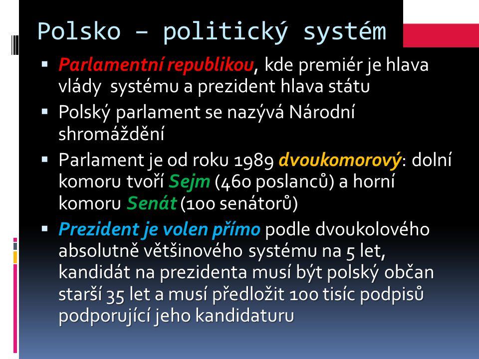 Polsko – politický systém  Parlamentní republikou, kde premiér je hlava vlády systému a prezident hlava státu  Polský parlament se nazývá Národní shromáždění  Parlament je od roku 1989 dvoukomorový: dolní komoru tvoří Sejm (460 poslanců) a horní komoru Senát (100 senátorů)  Prezident je volen přímo podle dvoukolového absolutně většinového systému na 5 let, kandidát na prezidenta musí být polský občan starší 35 let a musí předložit 100 tisíc podpisů podporující jeho kandidaturu