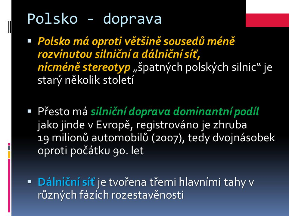 """Polsko - doprava  Polsko má oproti většině sousedů méně rozvinutou silniční a dálniční síť, nicméně stereotyp """"špatných polských silnic je starý několik století  Přesto má silniční doprava dominantní podíl jako jinde v Evropě, registrováno je zhruba 19 milionů automobilů (2007), tedy dvojnásobek oproti počátku 90."""