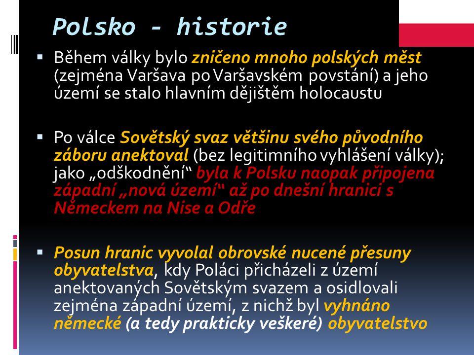 """Polsko - historie  Během války bylo zničeno mnoho polských měst (zejména Varšava po Varšavském povstání) a jeho území se stalo hlavním dějištěm holocaustu  Po válce Sovětský svaz většinu svého původního záboru anektoval (bez legitimního vyhlášení války); jako """"odškodnění byla k Polsku naopak připojena západní """"nová území až po dnešní hranici s Německem na Nise a Odře  Posun hranic vyvolal obrovské nucené přesuny obyvatelstva, kdy Poláci přicházeli z území anektovaných Sovětským svazem a osidlovali zejména západní území, z nichž byl vyhnáno německé (a tedy prakticky veškeré) obyvatelstvo"""