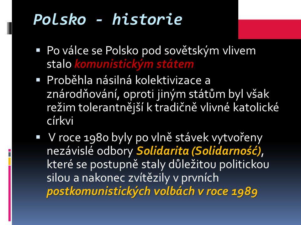 Polsko - historie komunistickým státem  Po válce se Polsko pod sovětským vlivem stalo komunistickým státem  Proběhla násilná kolektivizace a znárodňování, oproti jiným státům byl však režim tolerantnější k tradičně vlivné katolické církvi Solidarita (Solidarność) postkomunistických volbách v roce 1989  V roce 1980 byly po vlně stávek vytvořeny nezávislé odbory Solidarita (Solidarność), které se postupně staly důležitou politickou silou a nakonec zvítězily v prvních postkomunistických volbách v roce 1989