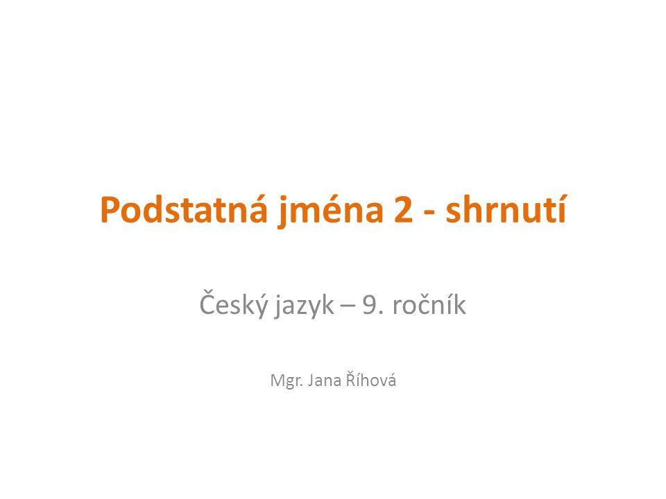 Podstatná jména 2 - shrnutí Český jazyk – 9. ročník Mgr. Jana Říhová