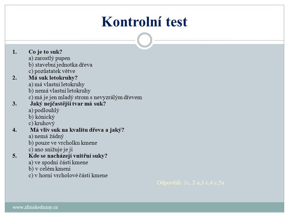 Kontrolní test www.zlinskedumy.cz 1.Co je to suk? a) zarostlý pupen b) stavební jednotka dřeva c) pozůstatek větve 2.Má suk letokruhy? a) má vlastní l