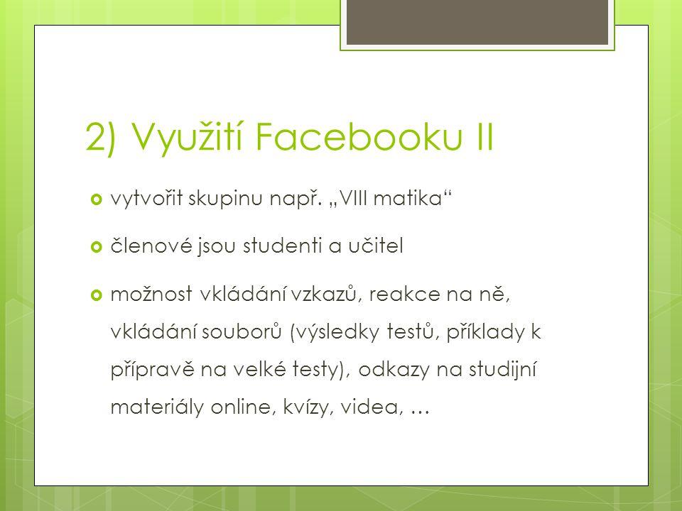 """2) Využití Facebooku II  vytvořit skupinu např. """"VIII matika""""  členové jsou studenti a učitel  možnost vkládání vzkazů, reakce na ně, vkládání soub"""