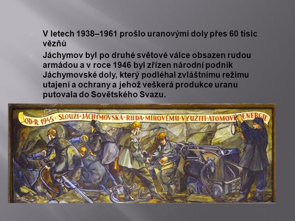  V letech 1938–1961 prošlo uranovými doly přes 60 tisíc vězňů  Jáchymov byl po druhé světové válce obsazen rudou armádou a v roce 1946 byl zřízen ná