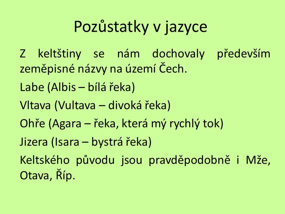 Pozůstatky v jazyce Z keltštiny se nám dochovaly především zeměpisné názvy na území Čech. Labe (Albis – bílá řeka) Vltava (Vultava – divoká řeka) Ohře
