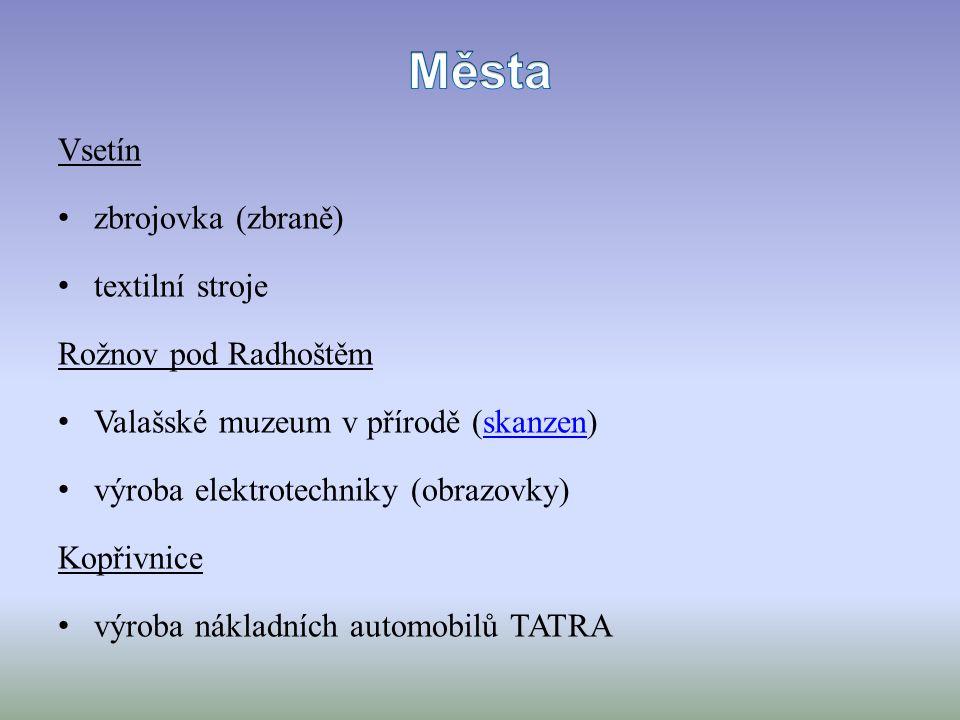 Vsetín zbrojovka (zbraně) textilní stroje Rožnov pod Radhoštěm Valašské muzeum v přírodě (skanzen)skanzen výroba elektrotechniky (obrazovky) Kopřivnice výroba nákladních automobilů TATRA