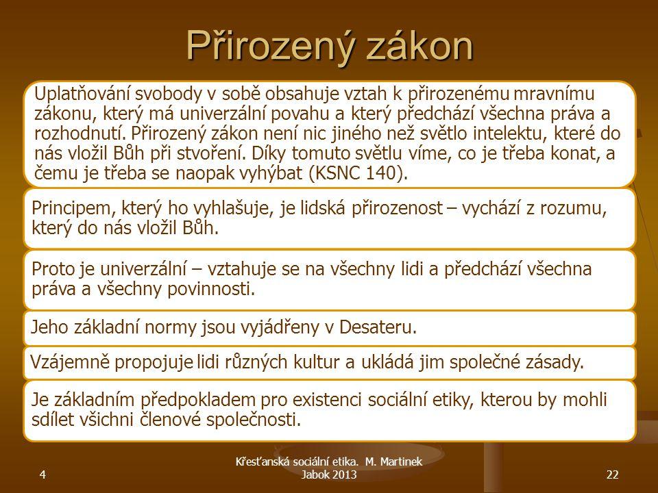 4 Křesťanská sociální etika. M. Martinek Jabok 201322 Přirozený zákon Uplatňování svobody v sobě obsahuje vztah k přirozenému mravnímu zákonu, který m