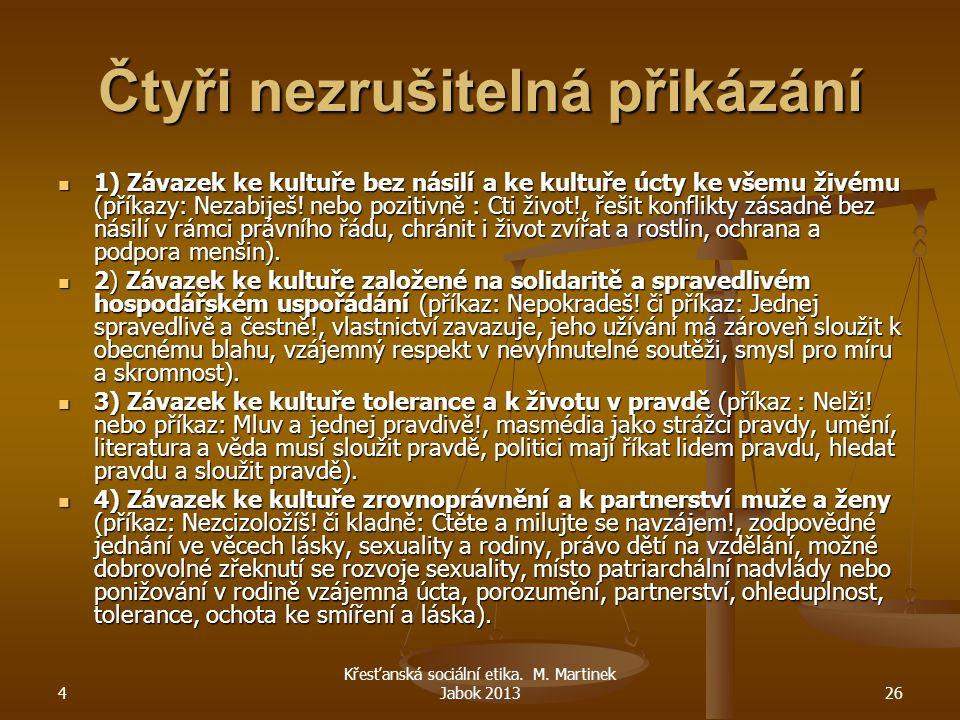 4 Křesťanská sociální etika. M. Martinek Jabok 201326 Čtyři nezrušitelná přikázání 1) Závazek ke kultuře bez násilí a ke kultuře úcty ke všemu živému