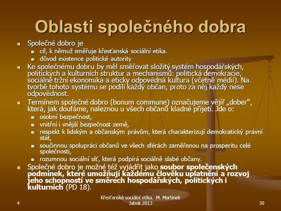 4 Křesťanská sociální etika. M. Martinek Jabok 201330 Oblasti společného dobra Společné dobro je Společné dobro je cíl, k němuž směřuje křesťanská soc