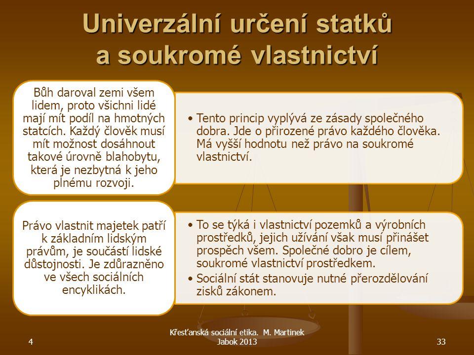 4 Křesťanská sociální etika. M. Martinek Jabok 201333 Univerzální určení statků a soukromé vlastnictví Tento princip vyplývá ze zásady společného dobr