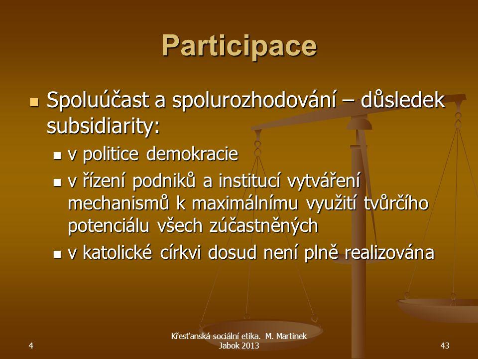 4 Křesťanská sociální etika. M. Martinek Jabok 201343 Participace Spoluúčast a spolurozhodování – důsledek subsidiarity: Spoluúčast a spolurozhodování