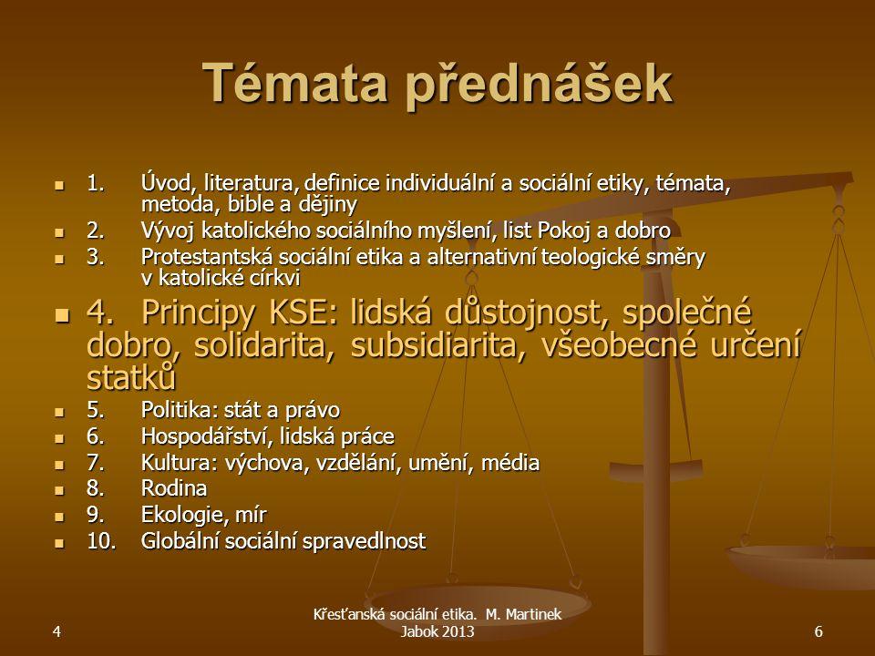 4 Křesťanská sociální etika. M. Martinek Jabok 20136 Témata přednášek 1.Úvod, literatura, definice individuální a sociální etiky, témata, metoda, bibl
