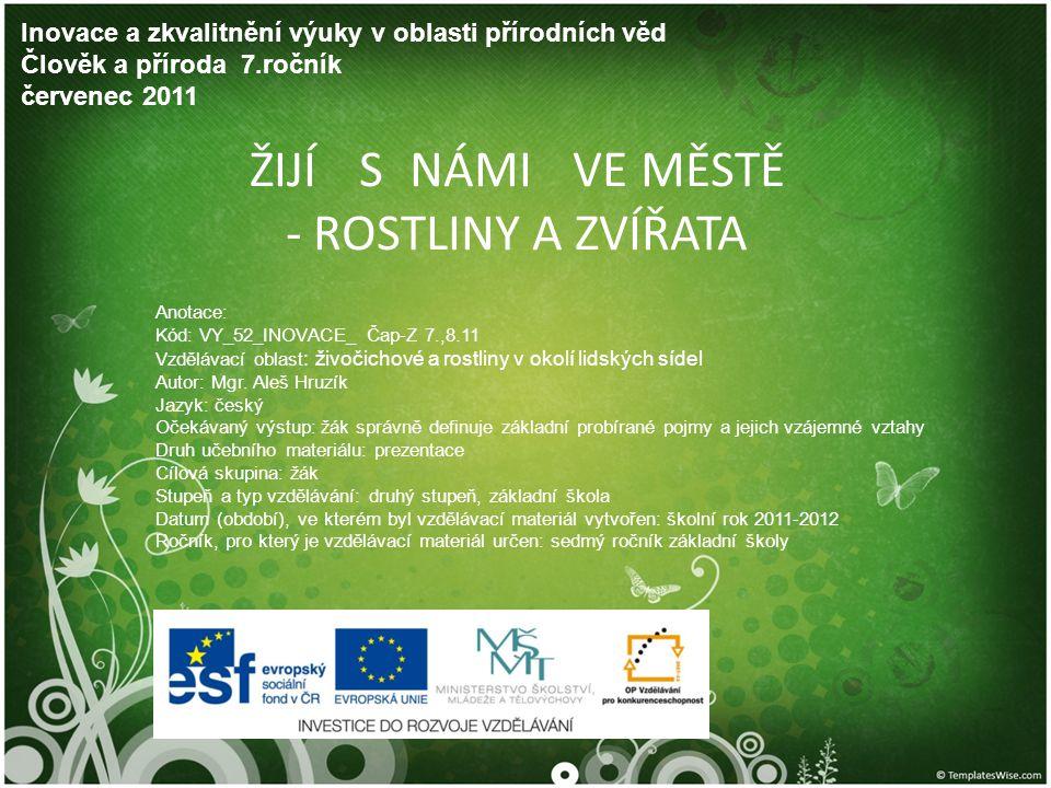 ŽIJÍ S NÁMI VE MĚSTĚ - ROSTLINY A ZVÍŘATA Inovace a zkvalitnění výuky v oblasti přírodních věd Člověk a příroda 7.ročník červenec 2011 Anotace: Kód: V