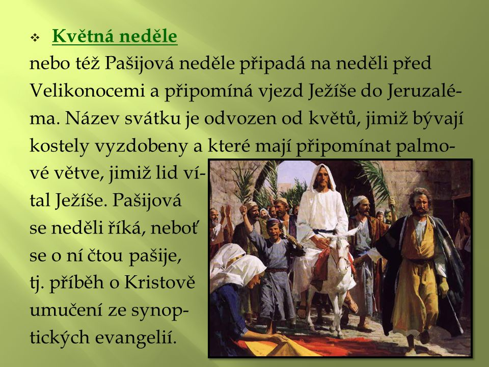  Květná neděle nebo též Pašijová neděle připadá na neděli před Velikonocemi a připomíná vjezd Ježíše do Jeruzalé- ma. Název svátku je odvozen od květ