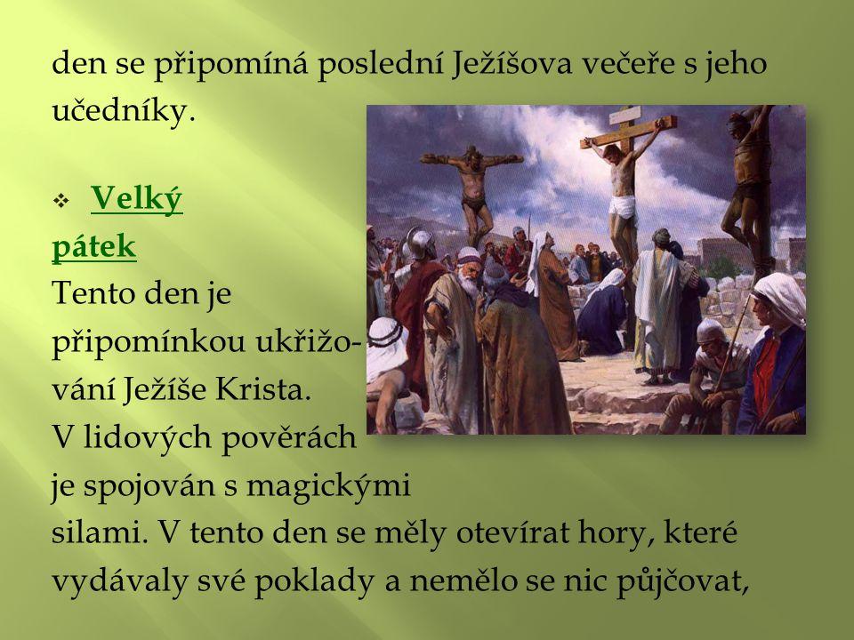 den se připomíná poslední Ježíšova večeře s jeho učedníky.  Velký pátek Tento den je připomínkou ukřižo- vání Ježíše Krista. V lidových pověrách je s