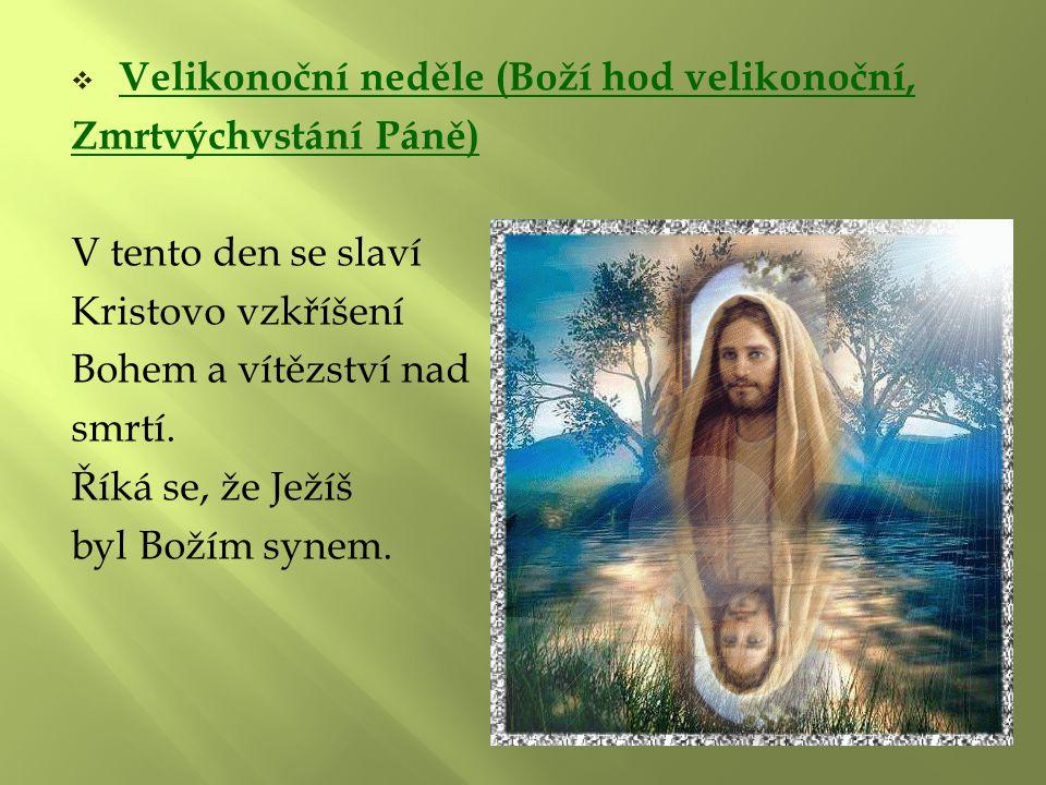  Velikonoční neděle (Boží hod velikonoční, Zmrtvýchvstání Páně) V tento den se slaví Kristovo vzkříšení Bohem a vítězství nad smrtí. Říká se, že Ježí
