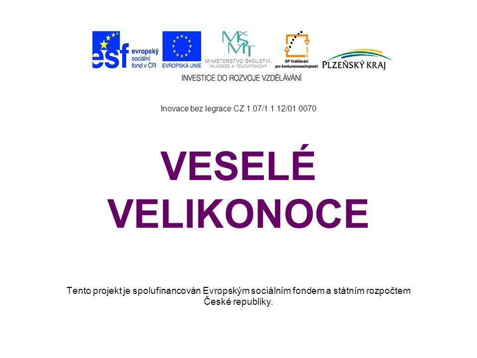 Inovace bez legrace CZ.1.07/1.1.12/01.0070 VESELÉ VELIKONOCE Tento projekt je spolufinancován Evropským sociálním fondem a státním rozpočtem České rep