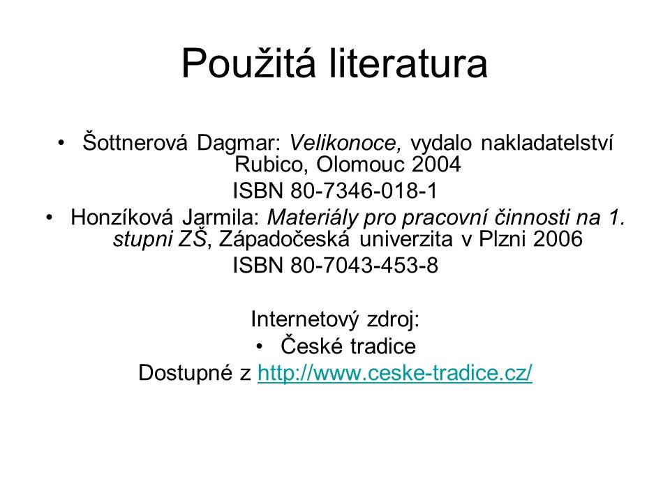 Použitá literatura Šottnerová Dagmar: Velikonoce, vydalo nakladatelství Rubico, Olomouc 2004 ISBN 80-7346-018-1 Honzíková Jarmila: Materiály pro praco