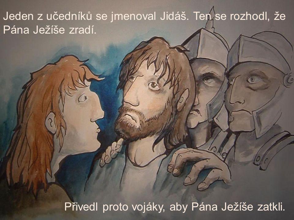 Jeden z učedníků se jmenoval Jidáš. Ten se rozhodl, že Pána Ježíše zradí. Přivedl proto vojáky, aby Pána Ježíše zatkli.
