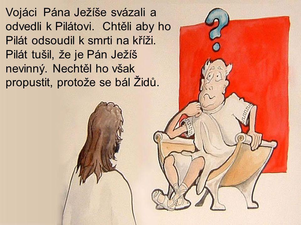 Vojáci Pána Ježíše svázali a odvedli k Pilátovi. Chtěli aby ho Pilát odsoudil k smrti na kříži. Pilát tušil, že je Pán Ježíš nevinný. Nechtěl ho však